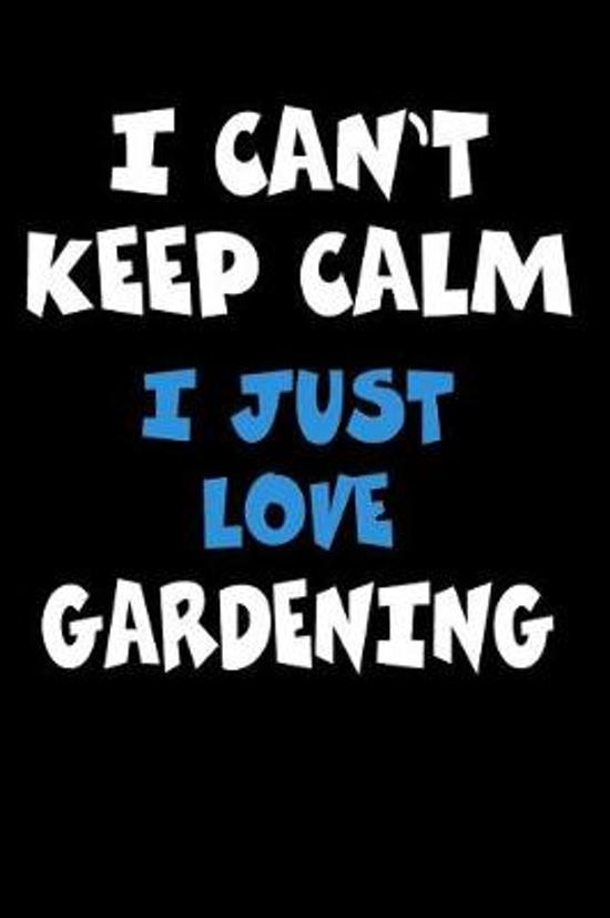 I Can't Keep Calm I Just Love Gardening