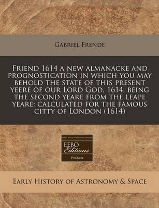 Friend 1614 a New Almanacke and Prognostication in Which You May Behold the State of This Present Yeere of Our Lord God, 1614, Being the Second Yeare from the Leape Yeare