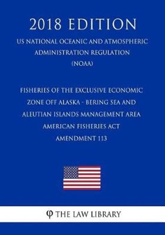 Fisheries of the Exclusive Economic Zone Off Alaska - Bering Sea and Aleutian Islands Management Area - American Fisheries ACT - Amendment 113 (Us National Oceanic and Atmospheric Administration Regulation) (Noaa) (2018 Edition)