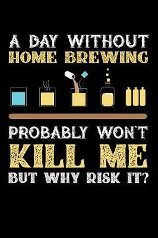 A Day Without Home Brew Probably Won't Kill Me But Why Risk It?: Weekly 100 page 6 x 9 journal to jot down your ideas and notes