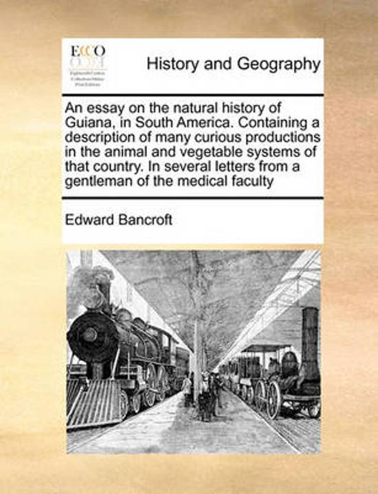 An Essay on the Natural History of Guiana, in South America. Containing a Description of Many Curious Productions in the Animal and Vegetable Systems of That Country. in Several Letters from a Gentleman of the Medical Faculty