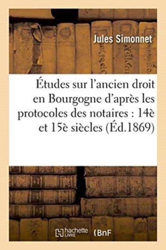 �tudes Sur l'Ancien Droit En Bourgogne d'Apr�s Les Protocoles Des Notaires, 14 Et 15 Si�cles