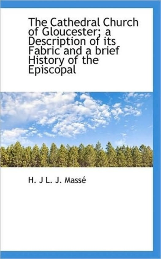 The Cathedral Church of Gloucester; A Description of Its Fabric and a Brief History of the Episcopal