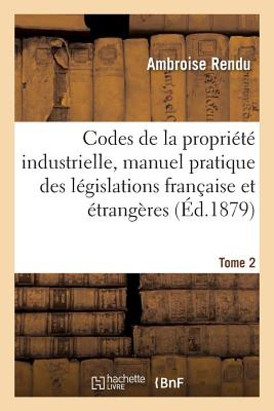 Codes de la Propri�t� Industrielle, Manuel Pratique Des L�gislations Fran�aise Et �trang�res Tome 2