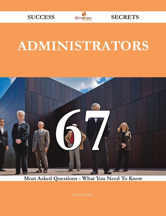 Administrators 67 Success Secrets - 67 Most Asked Questions On Administrators - What You Need To Know