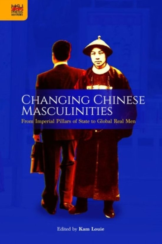 Changing Chinese Masculinities - From Imperial Pillars of State to Global Real Men