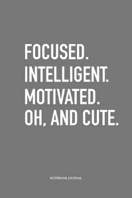 Focused Intelligent Motivated Oh and Cute: A 6 x 9 Inch Matte Softcover Quote Diary Notebook Journal With An Empowering Uplifting Cover Slogan and 120