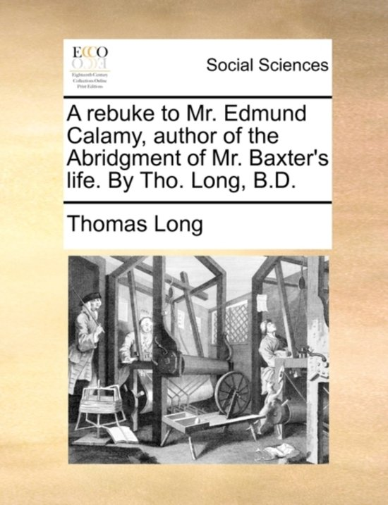 A Rebuke to Mr. Edmund Calamy, Author of the Abridgment of Mr. Baxter's Life. by Tho. Long, B.D
