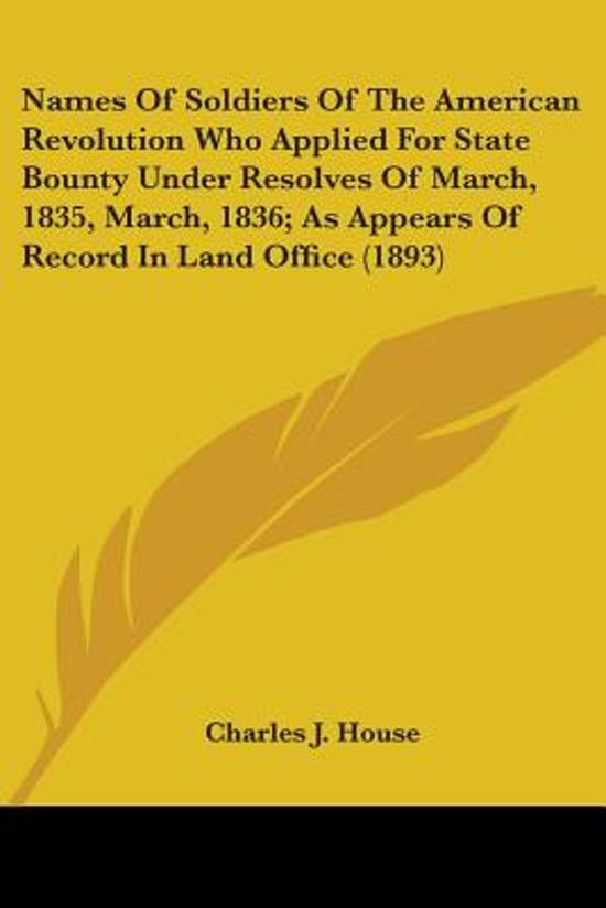 Names of Soldiers of the American Revolution Who Applied for State Bounty Under Resolves of March, 1835, March, 1836; As Appears of Record in Land Office (1893)