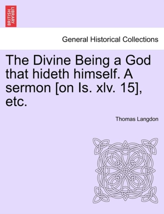 The Divine Being a God That Hideth Himself. a Sermon [on Is. XLV. 15], Etc.