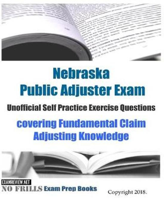 Nebraska Public Adjuster Exam Unofficial Self Practice Exercise Questions: covering Fundamental Claim Adjusting Knowledge
