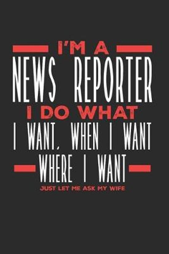 I'm a News Reporter I Do What I Want, When I Want, Where I Want. Just Let Me Ask My Wife: Lined Journal Notebook for News Reporters