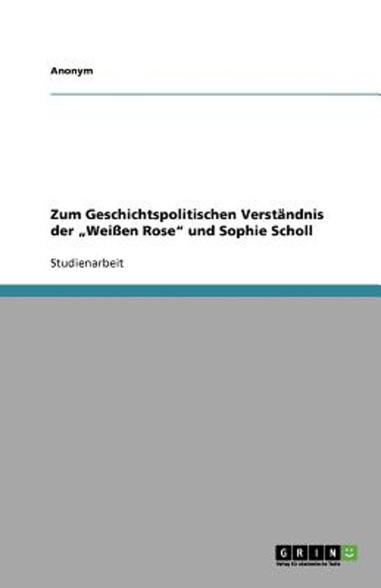 Zum Geschichtspolitischen Verst ndnis Der wei en Rose Und Sophie Scholl