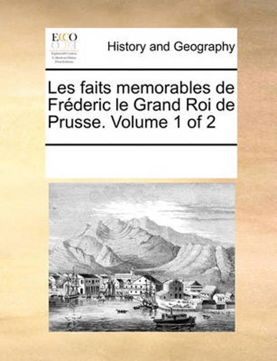 Les Faits Memorables de Frderic Le Grand Roi de Prusse. Volume 1 of 2