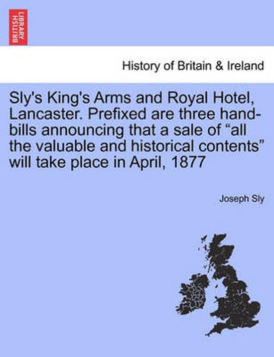 Sly's King's Arms and Royal Hotel, Lancaster. Prefixed Are Three Hand-Bills Announcing That a Sale of All the Valuable and Historical Contents Will Take Place in April, 1877