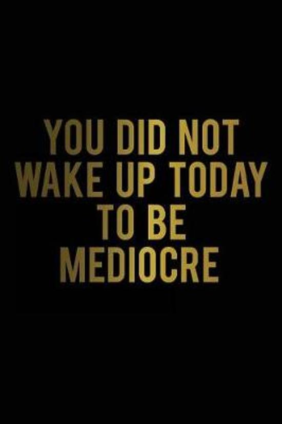 You Did Not Wake Up Today to Be Mediocre