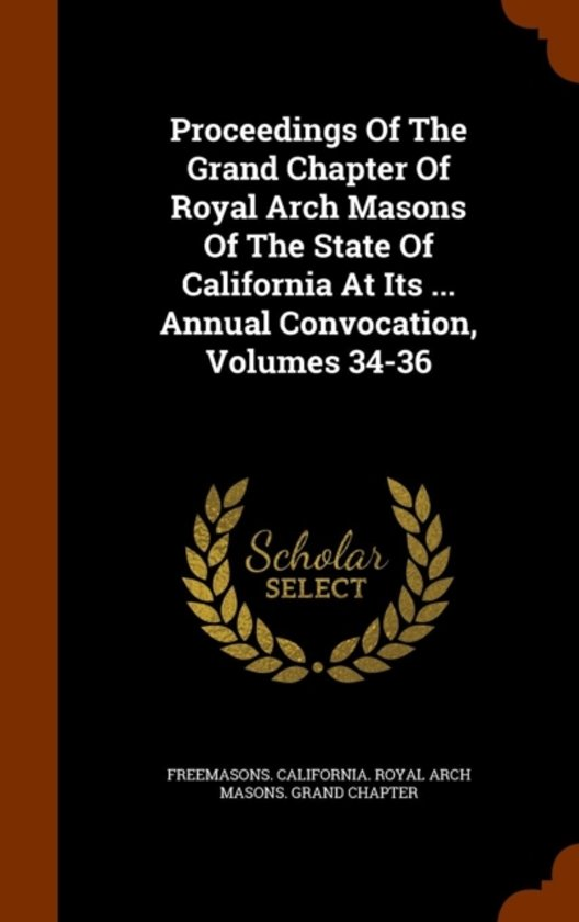Proceedings of the Grand Chapter of Royal Arch Masons of the State of California at Its ... Annual Convocation, Volumes 34-36