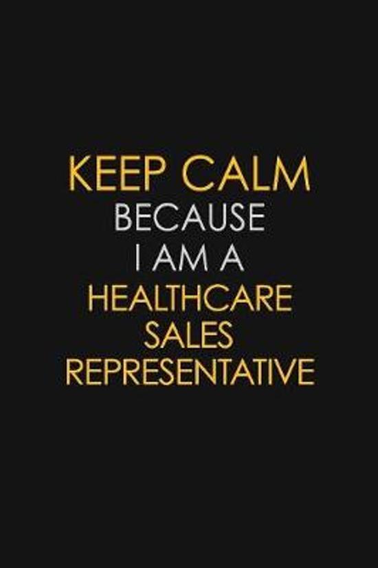 Keep Calm Because I Am A Healthcare Sales Representative
