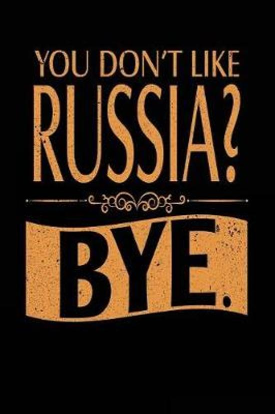 You Don't Like Russia? Bye.