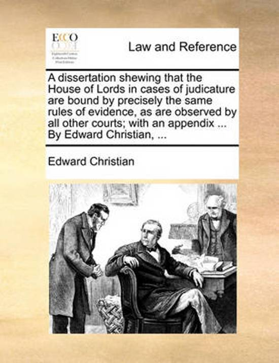 A Dissertation Shewing That the House of Lords in Cases of Judicature Are Bound by Precisely the Same Rules of Evidence, as Are Observed by All Other Courts; With an Appendix ... by Edward Christian,