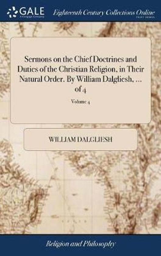 Sermons on the Chief Doctrines and Duties of the Christian Religion, in Their Natural Order. by William Dalgliesh, ... of 4; Volume 4
