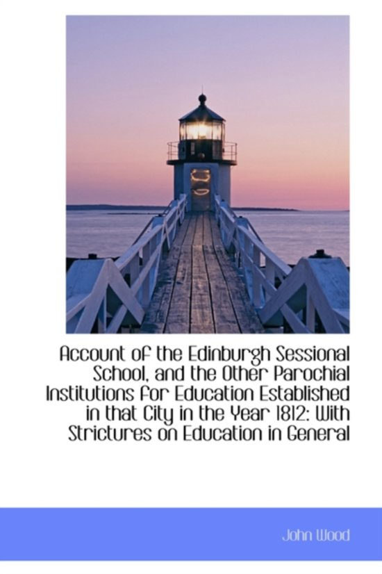 Account of the Edinburgh Sessional School, and the Other Parochial Institutions for Education Establ