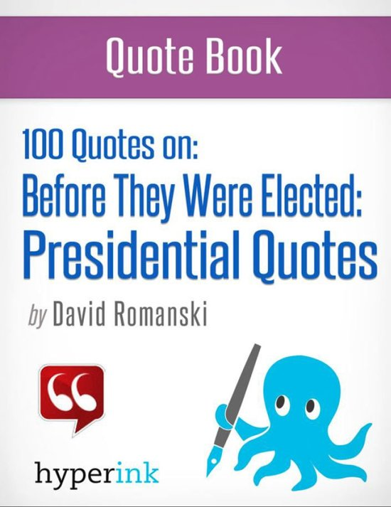 100 Quotes On: Before They Were Elected: Presidential Quotes