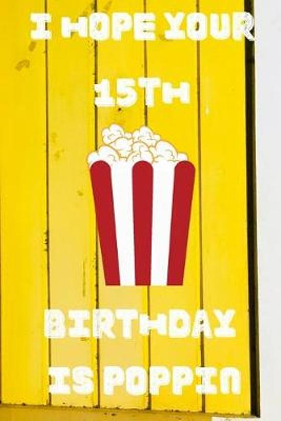 I Hope Your 15th Birthday Is Poppin: Funny 15th Birthday Gift Popcorn Pun Journal / Notebook / Diary (6 x 9 - 110 Blank Lined Pages)