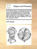 A Christian Library. Consisting of Extracts from and Abridgments of the Choicest Pieces of Practical Divinity, Which Have Been Publish'd in the English Tongue. in Fifty Volumes. by John Wesley, M. A.Vol. IX. Volume 9 of 50