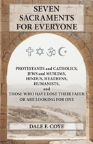 Seven Sacraments for Everyone - Protestants and Catholics, Jews and Muslims, Hindus, Heathens, Humanists and Those Who Have Lost Their Faith or Are Looking for One