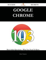 Google Chrome 103 Success Secrets - 103 Most Asked Questions On Google Chrome - What You Need To Know