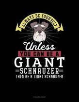Always Be Yourself Unless You Can Be a Giant Schnauzer Then Be a Giant Schnauzer