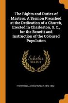 The Rights and Duties of Masters. a Sermon Preached at the Dedication of a Church, Erected in Charleston, S. C., for the Benefit and Instruction of the Coloured Population