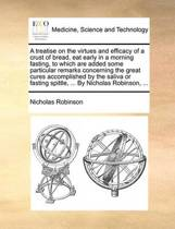 A Treatise on the Virtues and Efficacy of a Crust of Bread, Eat Early in a Morning Fasting, to Which Are Added Some Particular Remarks Concerning the Great Cures Accomplished by the Saliva or Fasting Spittle, ... by Nicholas Robinson,