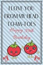 I Love You From My Head To-Ma-Toes Happy 39th Birthday