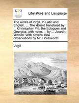 The Works of Virgil. in Latin and English. ... the Aeneid Translated by ... Christopher Pitt, the Eclogues and Georgics, with Notes ... by ... Joseph Warton. with Several New Observations by Mr. Holdsworth Volume 4 of 4