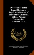 Proceedings of the Grand Chapter of Royal Arch Masons of the State of California at Its ... Annual Convocation, Volumes 18-21