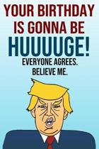 Your Birthday Is Gonna Be Huuuuge Everyone Agrees Believe Me: Better Than A Card 110-Page Blank Lined Journal Donald Trump Keepsake Memories Book
