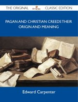 Pagan and Christian Creeds Their Origin and Meaning - The Original Classic Edition