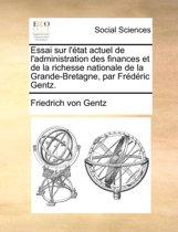 Essai Sur L'Tat Actuel de L'Administration Des Finances Et de La Richesse Nationale de La Grande-Bretagne, Par Frdric Gentz.