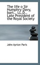The Life O Sir Humphry Davy, Bart., LL.D., Late President of the Royal Society
