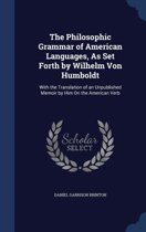 The Philosophic Grammar of American Languages, as Set Forth by Wilhelm Von Humboldt