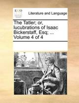 The Tatler; Or, Lucubrations of Isaac Bickerstaff, Esq; ... Volume 4 of 4