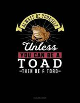 Always Be Yourself Unless You Can Be a Toad Then Be a Toad