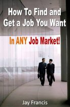 How To Find And Get A Job You Want...In Any Job Market!