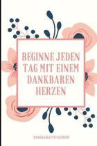 Beginne Jeden Tag Mit Einem Dankbaren Herzen Dankbarkeitstagebuch: A5 Notizbuch liniert - 5- Minuten Tagebuch - Geschenk f�r Frauen Mama Oma Schwester