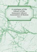 A Catalogue of the Library of the Insurance Library Association of Boston Part 1