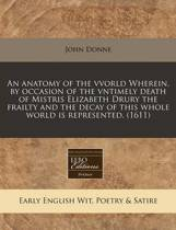 An Anatomy of the Vvorld Wherein, by Occasion of the Vntimely Death of Mistris Elizabeth Drury the Frailty and the Decay of This Whole World Is Represented. (1611)