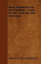Dusty Diamonds Cut And Polished - A Tale Of City-Arab Life And Adventure