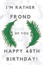 I'm Rather Frond of You Happy 48th Birthday: 48th Birthday Gift / Journal / Notebook / Diary / Unique Greeting & Birthday Card Alternative